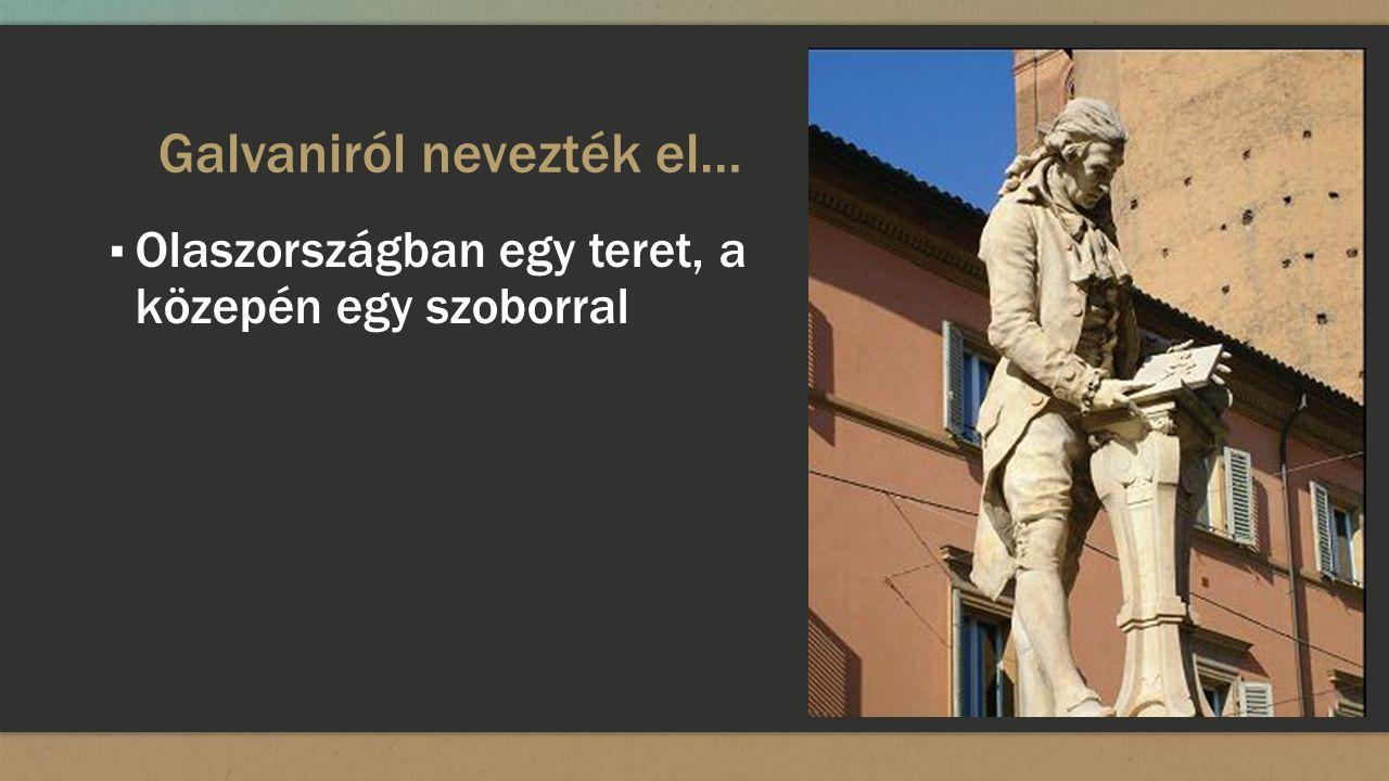 Galvaniról nevezték el… ▪ Olaszországban egy teret, a közepén egy szoborral