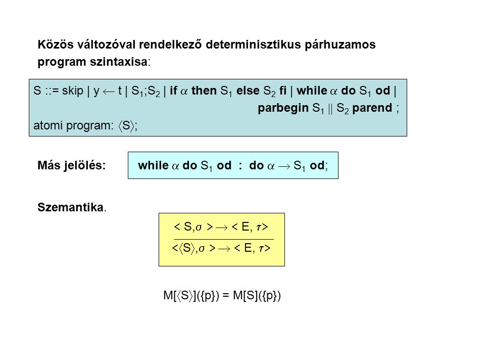 Közös változóval rendelkező determinisztikus párhuzamos program szintaxisa: S ::= skip | y  t | S 1 ;S 2 | if  then S 1 else S 2 fi | while  do S 1 od | parbegin S 1  S 2 parend ; atomi program:  S  ; Más jelölés: while  do S 1 od : do   S 1 od; Szemantika.