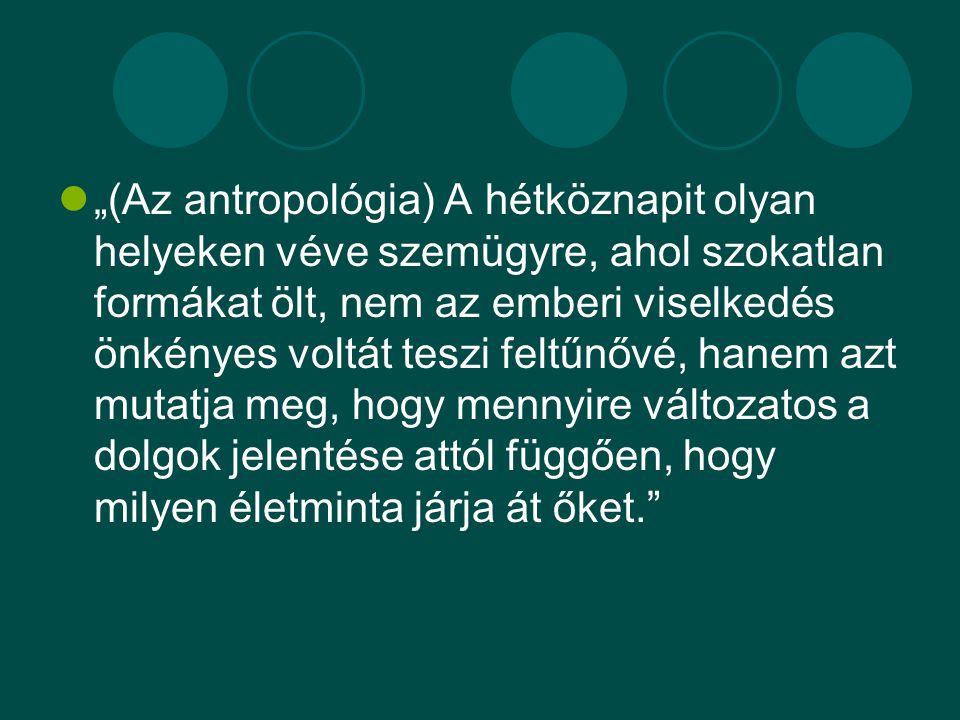 """""""(Az antropológia) A hétköznapit olyan helyeken véve szemügyre, ahol szokatlan formákat ölt, nem az emberi viselkedés önkényes voltát teszi feltűnővé, hanem azt mutatja meg, hogy mennyire változatos a dolgok jelentése attól függően, hogy milyen életminta járja át őket."""