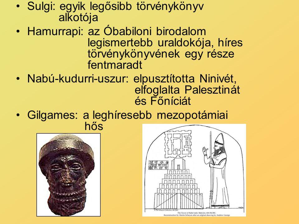 Sulgi: egyik legősibb törvénykönyv alkotója Hamurrapi: az Óbabiloni birodalom legismertebb uraldokója, híres törvénykönyvének egy része fentmaradt Nabú-kudurri-uszur: elpusztította Ninivét, elfoglalta Palesztinát és Főníciát Gilgames: a leghíresebb mezopotámiai hős