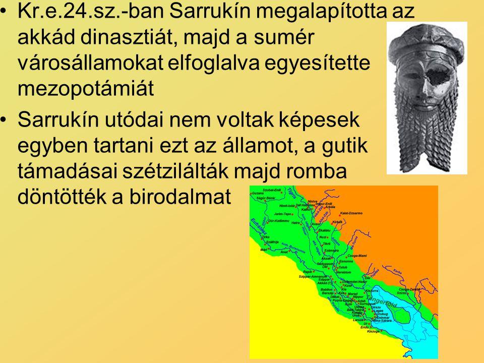 Kr.e.24.sz.-ban Sarrukín megalapította az akkád dinasztiát, majd a sumér városállamokat elfoglalva egyesítette mezopotámiát Sarrukín utódai nem voltak képesek egyben tartani ezt az államot, a gutik támadásai szétzilálták majd romba döntötték a birodalmat