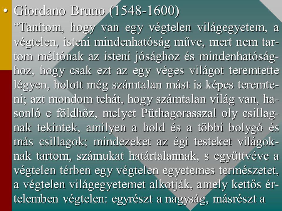 Giordano Bruno (1548-1600)Giordano Bruno (1548-1600) Tanítom, hogy van egy végtelen világegyetem, a végtelen, isteni mindenhatóság műve, mert nem tar- tom méltónak az isteni jósághoz és mindenhatóság- hoz, hogy csak ezt az egy véges világot teremtette légyen, holott még számtalan mást is képes teremte- ni; azt mondom tehát, hogy számtalan világ van, ha- sonló e földhöz, melyet Püthagorasszal oly csillag- nak tekintek, amilyen a hold és a többi bolygó és más csillagok; mindezeket az égi testeket világok- nak tartom, számukat határtalannak, s együttvéve a végtelen térben egy végtelen egyetemes természetet, a végtelen világegyetemet alkotják, amely kettős ér- telemben végtelen: egyrészt a nagyság, másrészt a