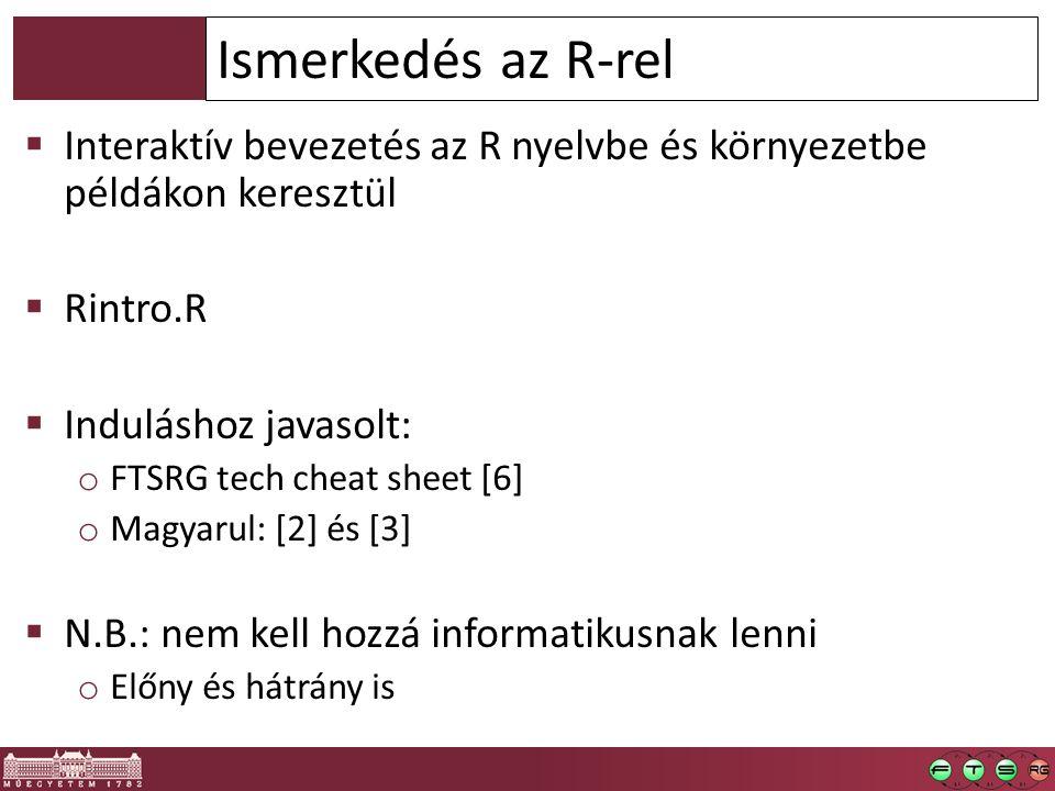  Interaktív bevezetés az R nyelvbe és környezetbe példákon keresztül  Rintro.R  Induláshoz javasolt: o FTSRG tech cheat sheet [6] o Magyarul: [2] és [3]  N.B.: nem kell hozzá informatikusnak lenni o Előny és hátrány is Ismerkedés az R-rel