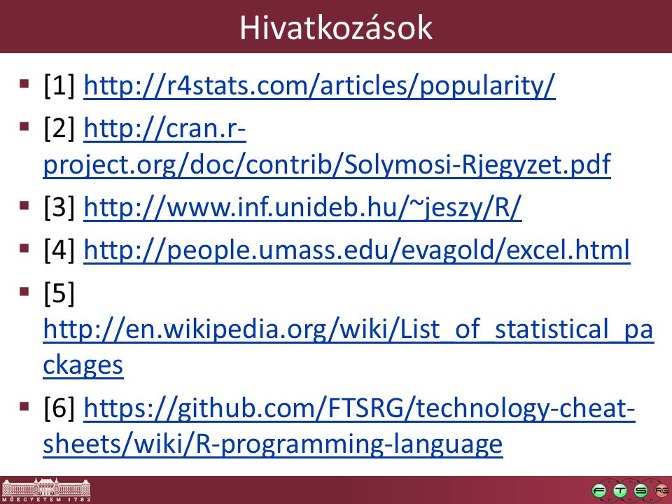 Hivatkozások  [1] http://r4stats.com/articles/popularity/http://r4stats.com/articles/popularity/  [2] http://cran.r- project.org/doc/contrib/Solymosi-Rjegyzet.pdfhttp://cran.r- project.org/doc/contrib/Solymosi-Rjegyzet.pdf  [3] http://www.inf.unideb.hu/~jeszy/R/http://www.inf.unideb.hu/~jeszy/R/  [4] http://people.umass.edu/evagold/excel.htmlhttp://people.umass.edu/evagold/excel.html  [5] http://en.wikipedia.org/wiki/List_of_statistical_pa ckages http://en.wikipedia.org/wiki/List_of_statistical_pa ckages  [6] https://github.com/FTSRG/technology-cheat- sheets/wiki/R-programming-languagehttps://github.com/FTSRG/technology-cheat- sheets/wiki/R-programming-language
