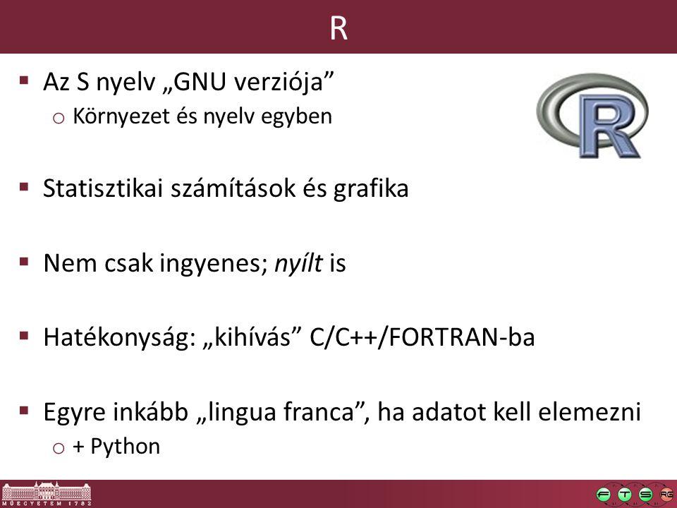 """R  Az S nyelv """"GNU verziója o Környezet és nyelv egyben  Statisztikai számítások és grafika  Nem csak ingyenes; nyílt is  Hatékonyság: """"kihívás C/C++/FORTRAN-ba  Egyre inkább """"lingua franca , ha adatot kell elemezni o + Python"""
