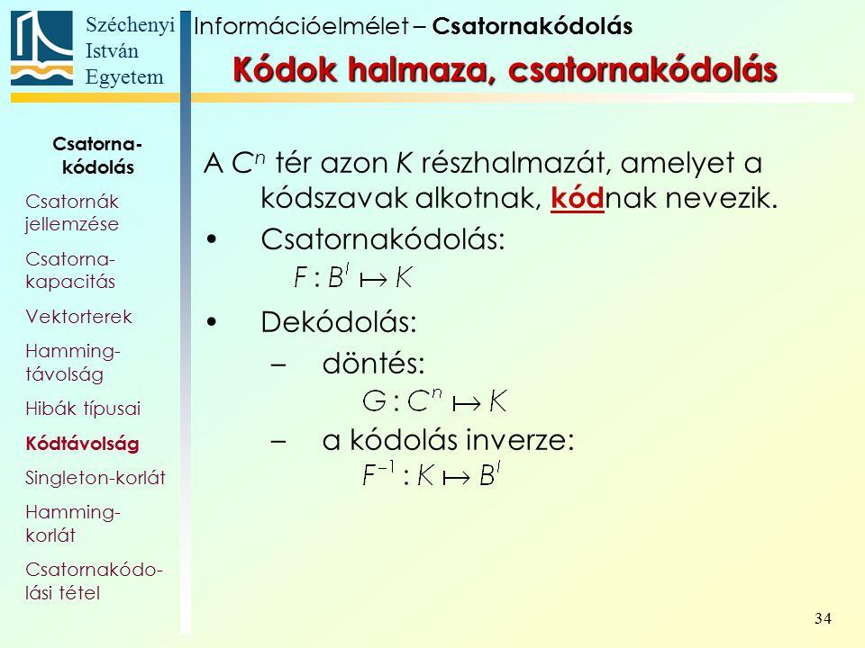 Széchenyi István Egyetem 34 Kódok halmaza, csatornakódolás A C n tér azon K részhalmazát, amelyet a kódszavak alkotnak, kód nak nevezik. Csatornakódol