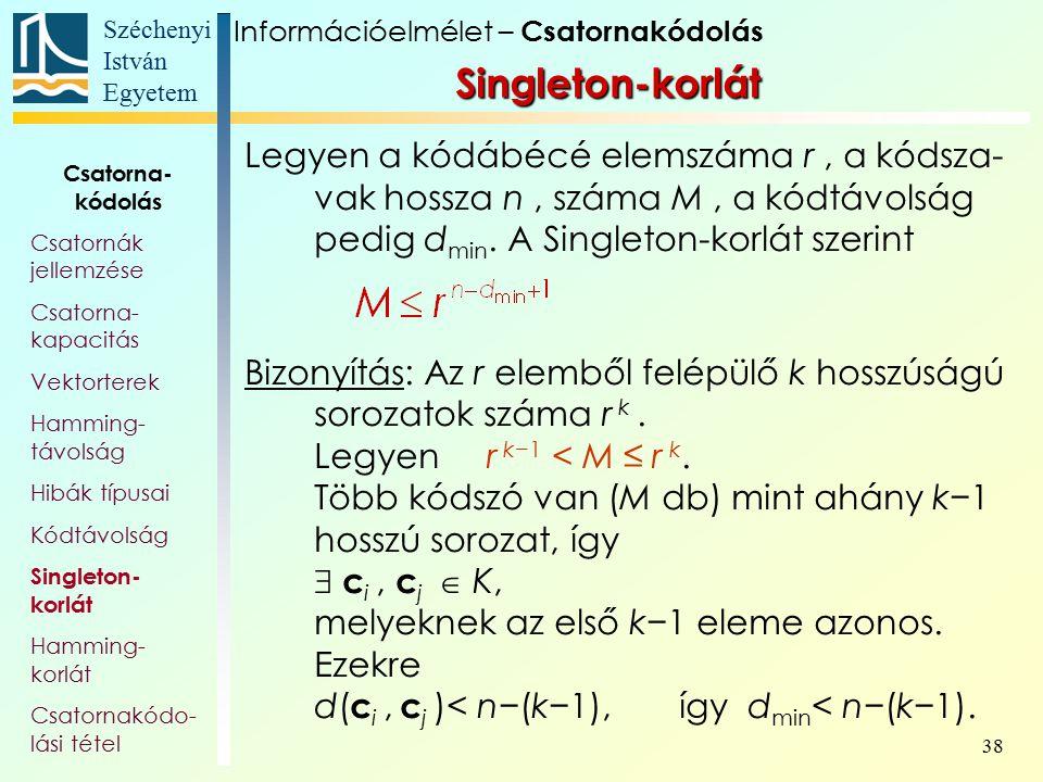 Széchenyi István Egyetem 38 Singleton-korlát Legyen a kódábécé elemszáma r, a kódsza- vak hossza n, száma M, a kódtávolság pedig d min. A Singleton-ko