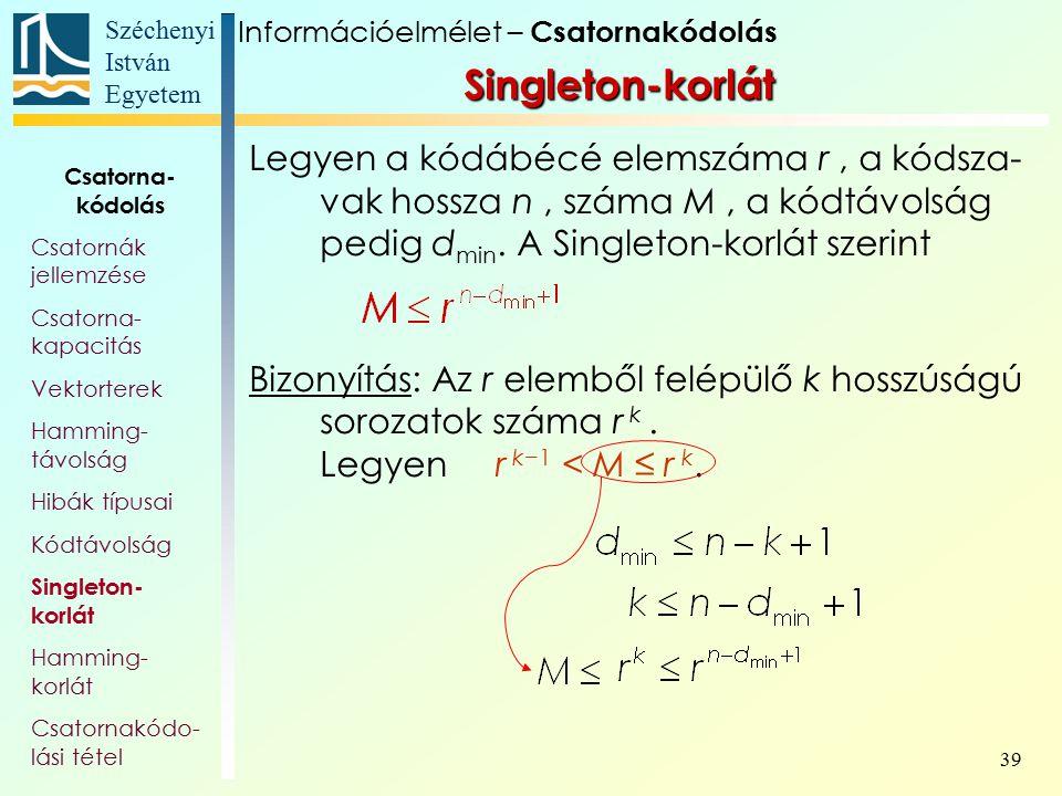 Széchenyi István Egyetem 39 Singleton-korlát Legyen a kódábécé elemszáma r, a kódsza- vak hossza n, száma M, a kódtávolság pedig d min. A Singleton-ko