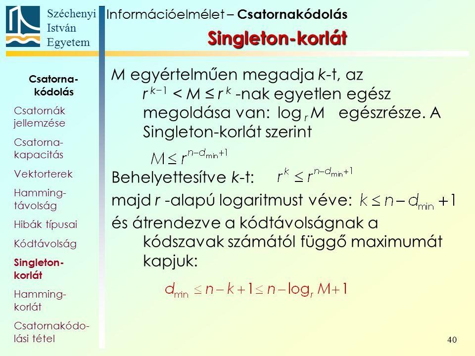Széchenyi István Egyetem 40 Singleton-korlát M egyértelműen megadja k-t, az r k−1 < M ≤ r k -nak egyetlen egész megoldása van: log r M egészrésze. A S