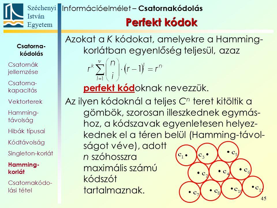 Széchenyi István Egyetem 45 Perfekt kódok Azokat a K kódokat, amelyekre a Hamming- korlátban egyenlőség teljesül, azaz perfekt kód oknak nevezzük. Az