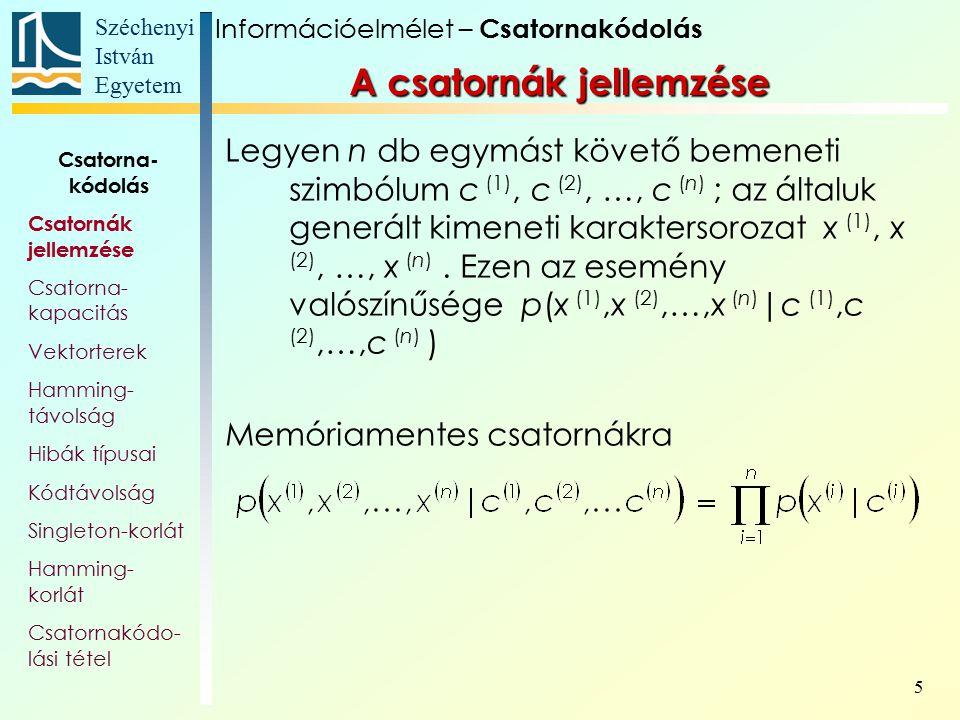 Széchenyi István Egyetem 6 Csatornamátrix, csatornagráf A p( x j  c i ) feltételes valószínűségeket mátrixba szokták rendezni: A csatornát gráfjával is meg lehet adni: Információelmélet – Csatornakódolás Csatorna- kódolás Csatornák jellemzése Csatorna- kapacitás Vektorterek Hamming- távolság Hibák típusai Kódtávolság Singleton-korlát Hamming- korlát Csatornakódo- lási tétel