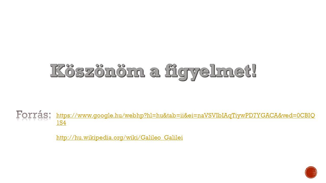 https://www.google.hu/webhp?hl=hu&tab=ii&ei=naVSVIbIAqTiywPD7YGACA&ved=0CBIQ 1S4 http://hu.wikipedia.org/wiki/Galileo_Galilei