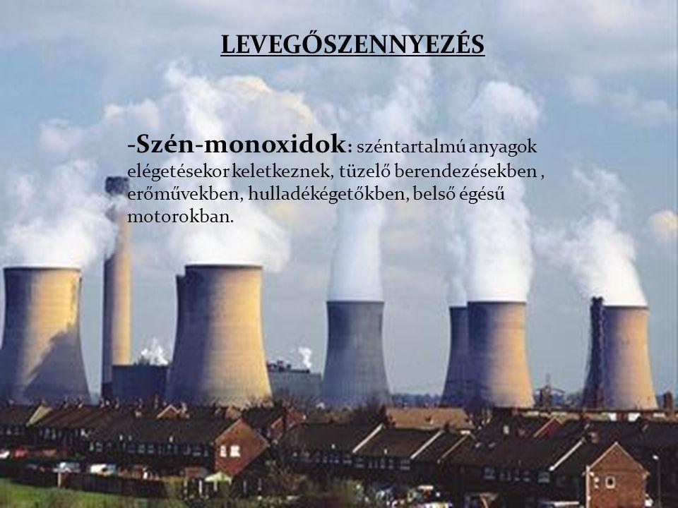 . LEVEGŐSZENNYEZÉS -Szén-monoxidok : széntartalmú anyagok elégetésekor keletkeznek, tüzelő berendezésekben, erőművekben, hulladékégetőkben, belső égés