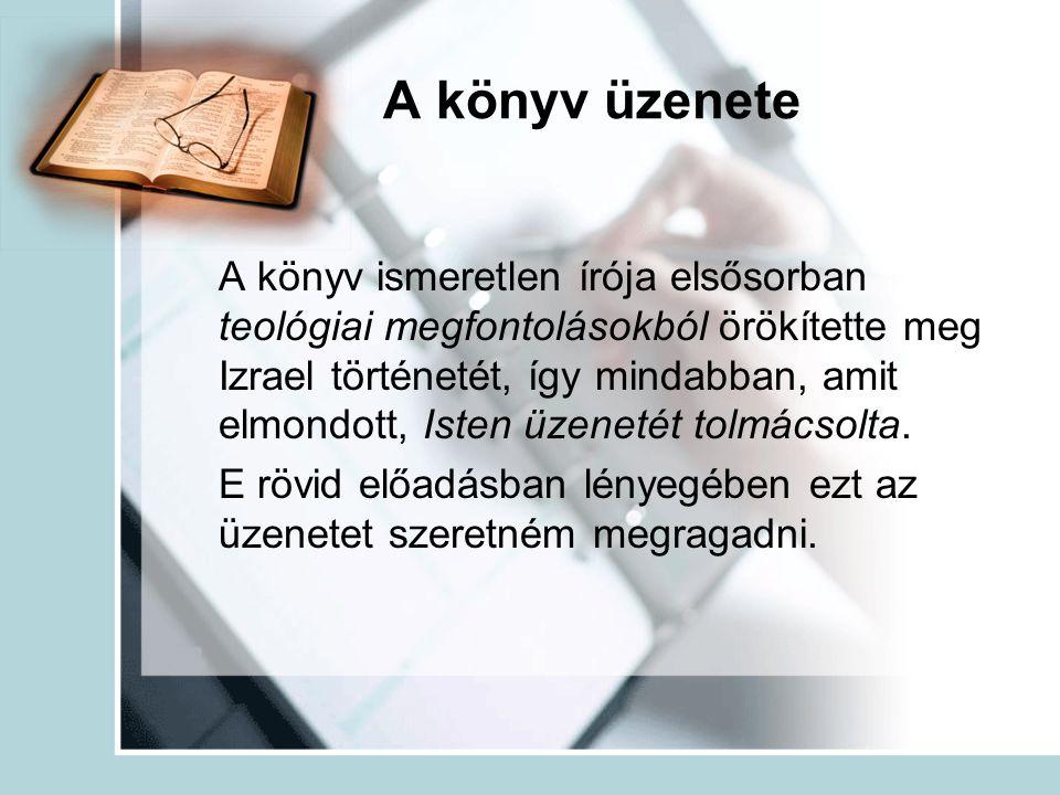 A könyv üzenete A könyv ismeretlen írója elsősorban teológiai megfontolásokból örökítette meg Izrael történetét, így mindabban, amit elmondott, Isten