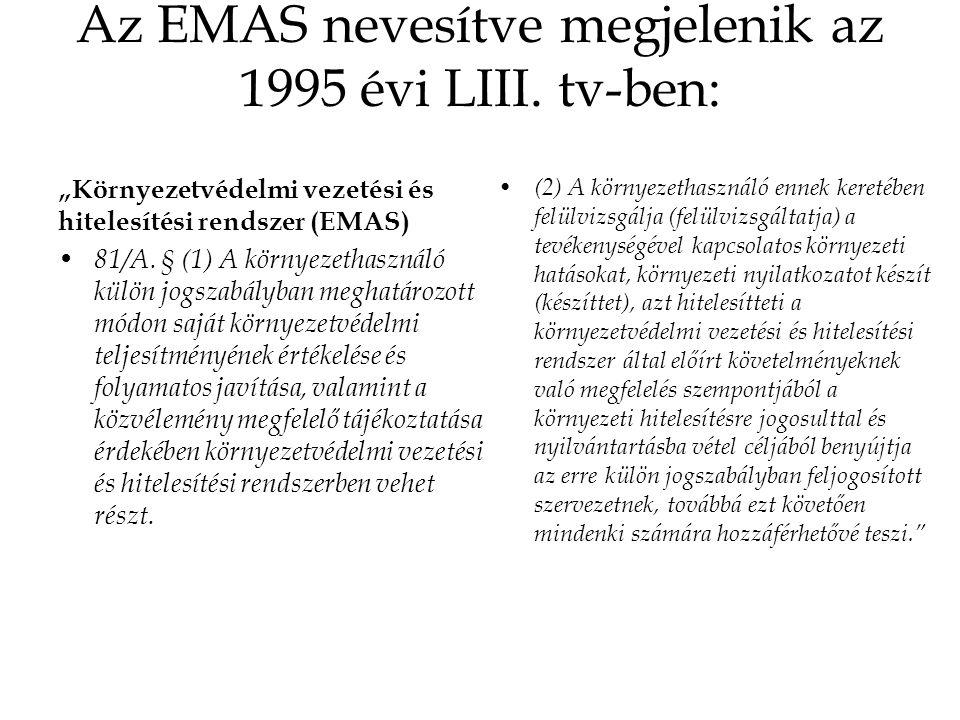 """Az EMAS nevesítve megjelenik az 1995 évi LIII. tv-ben: """"Környezetvédelmi vezetési és hitelesítési rendszer (EMAS) 81/A. § (1) A környezethasználó külö"""