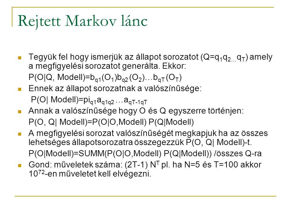 Rejtett Markov lánc Tegyük fel hogy ismerjük az állapot sorozatot (Q=q 1 q 2… q T ) amely a megfigyelési sorozatot generálta. Ekkor: P(O|Q, Modell)=b