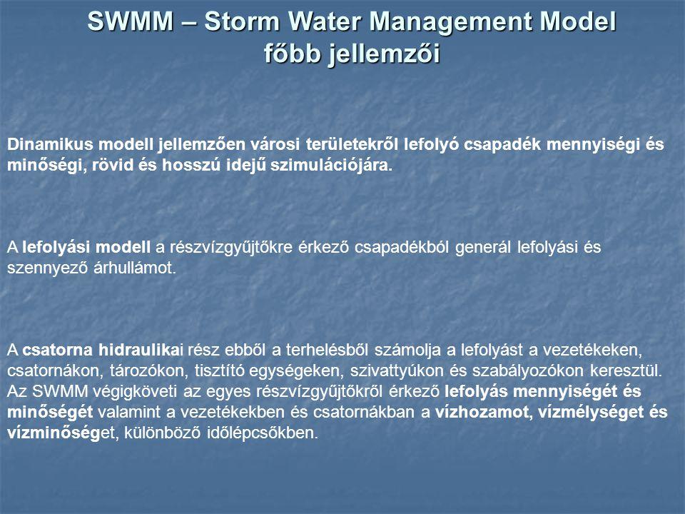 Az SWMM – Storm Water Management Model módosulása a verziók során 1969-1971: EPA (Metcalf and Eddy) az első komplex települési lefolyási modell 1975 version 2 1981 version 3 1988 version 4: dinamikus hullám 2004 november: version 5 grafikus felület objektum orientált C programnyelv (Fortran 77 helyett) általánosabb modellek pl.: tetszőleges átvezetések a vízgyűjtőrészek között momentum egyenlet tagjainak általános kezelése és helyi veszteségek is tetszőleges szabályrendszerek szivattyúk, túlfolyók működésére korlátok feloldása pl.: elemek (csomópontok és más hidraulikai elemek) száma vízminőségi változók száma hiányzó kapcsolatok pótlása a modellek között pl.: csapadék idősor és beszivárgás a csatornába vízminőség modellezése a vízhozammal együtt numerikusan stabilabb módszerek input fájlok konvertálhatók SWMM4 formátumból SWMM5-be