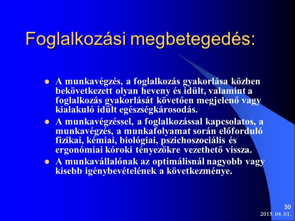 2015. 04. 01. 30 Foglalkozási megbetegedés: A munkavégzés, a foglalkozás gyakorlása közben bekövetkezett olyan heveny és idült, valamint a foglalkozás