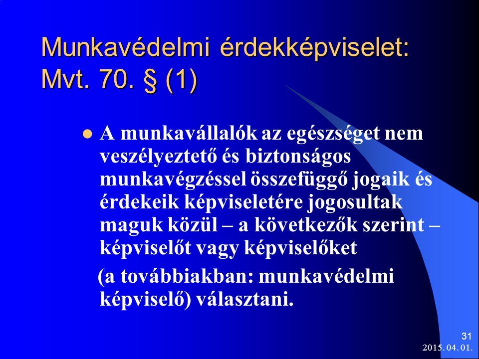 2015. 04. 01. 31 Munkavédelmi érdekképviselet: Mvt. 70. § (1) A munkavállalók az egészséget nem veszélyeztető és biztonságos munkavégzéssel összefüggő