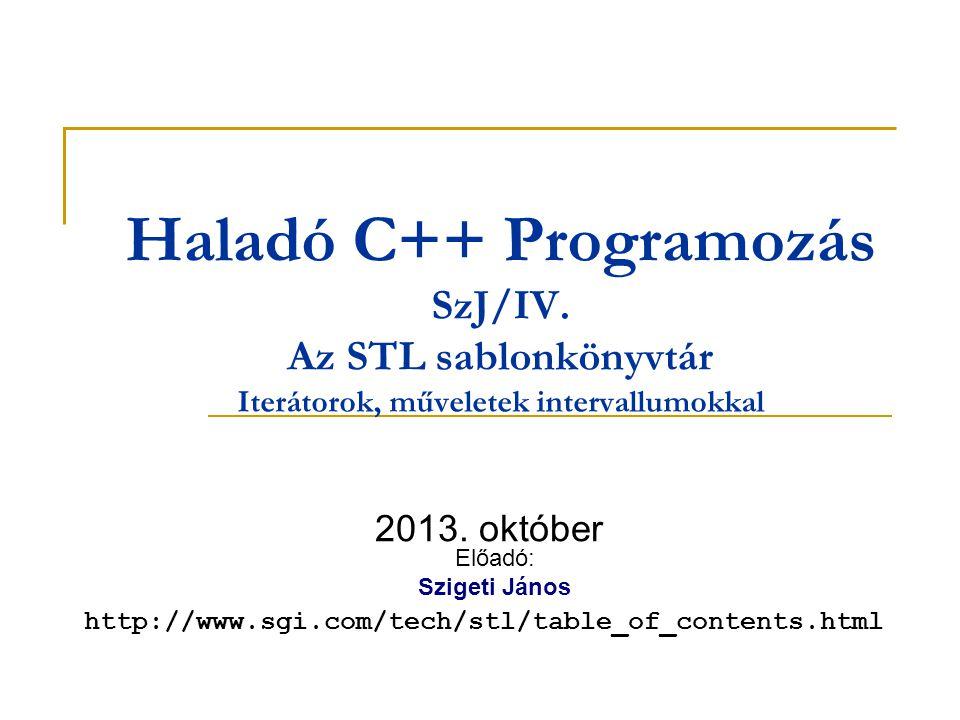 Haladó C++ Programozás SzJ/IV. Az STL sablonkönyvtár Iterátorok, műveletek intervallumokkal 2013. október Előadó: Szigeti János http://www.sgi.com/tec