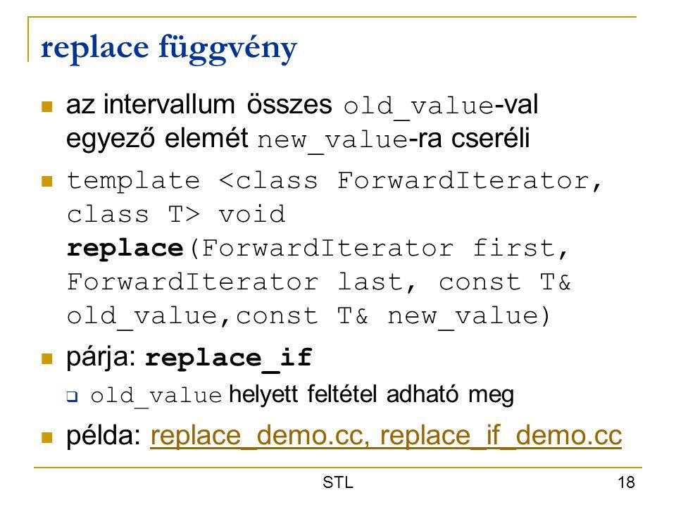 STL 18 replace függvény az intervallum összes old_value -val egyező elemét new_value -ra cseréli template void replace(ForwardIterator first, ForwardI