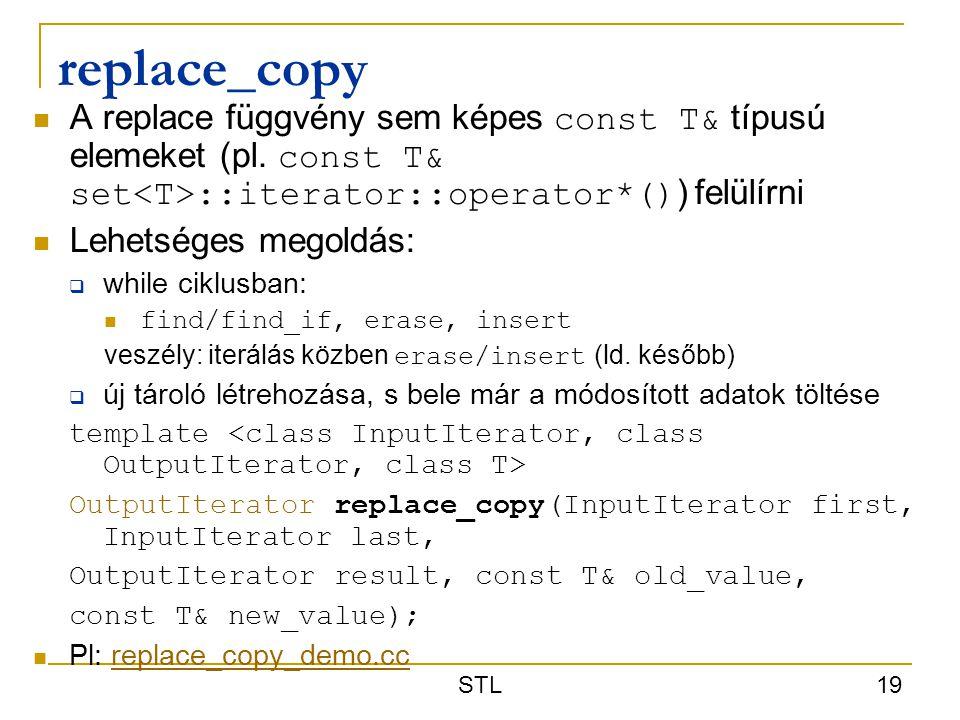 STL 19 replace_copy A replace függvény sem képes const T& típusú elemeket (pl. const T& set ::iterator::operator*() ) felülírni Lehetséges megoldás: 