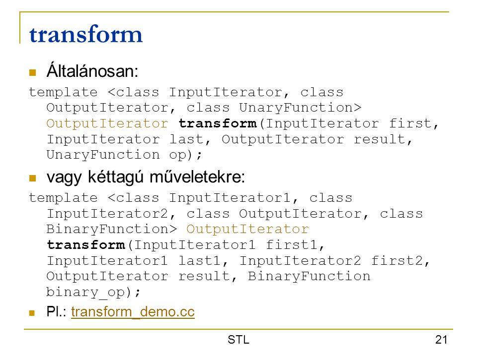 STL 21 transform Általánosan: template OutputIterator transform(InputIterator first, InputIterator last, OutputIterator result, UnaryFunction op); vag