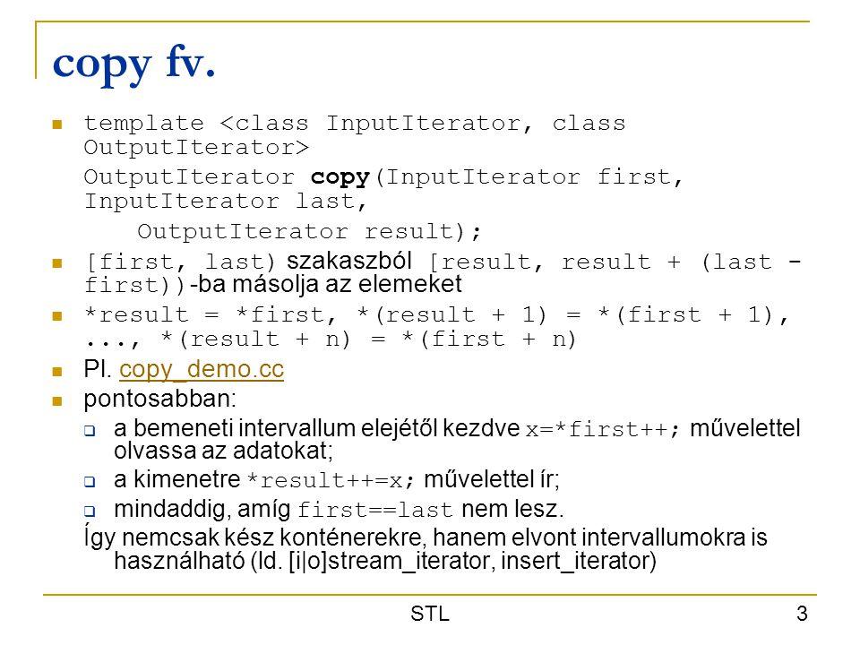 STL 3 copy fv. template OutputIterator copy(InputIterator first, InputIterator last, OutputIterator result); [first, last) szakaszból [result, result