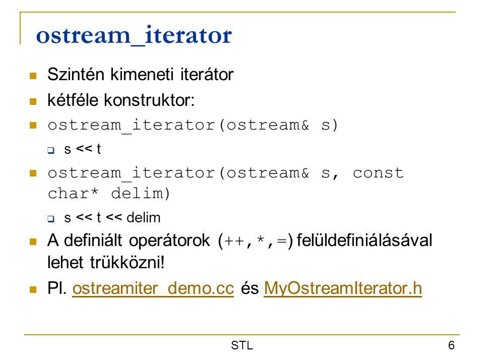 STL 6 ostream_iterator Szintén kimeneti iterátor kétféle konstruktor: ostream_iterator(ostream& s)  s << t ostream_iterator(ostream& s, const char* d