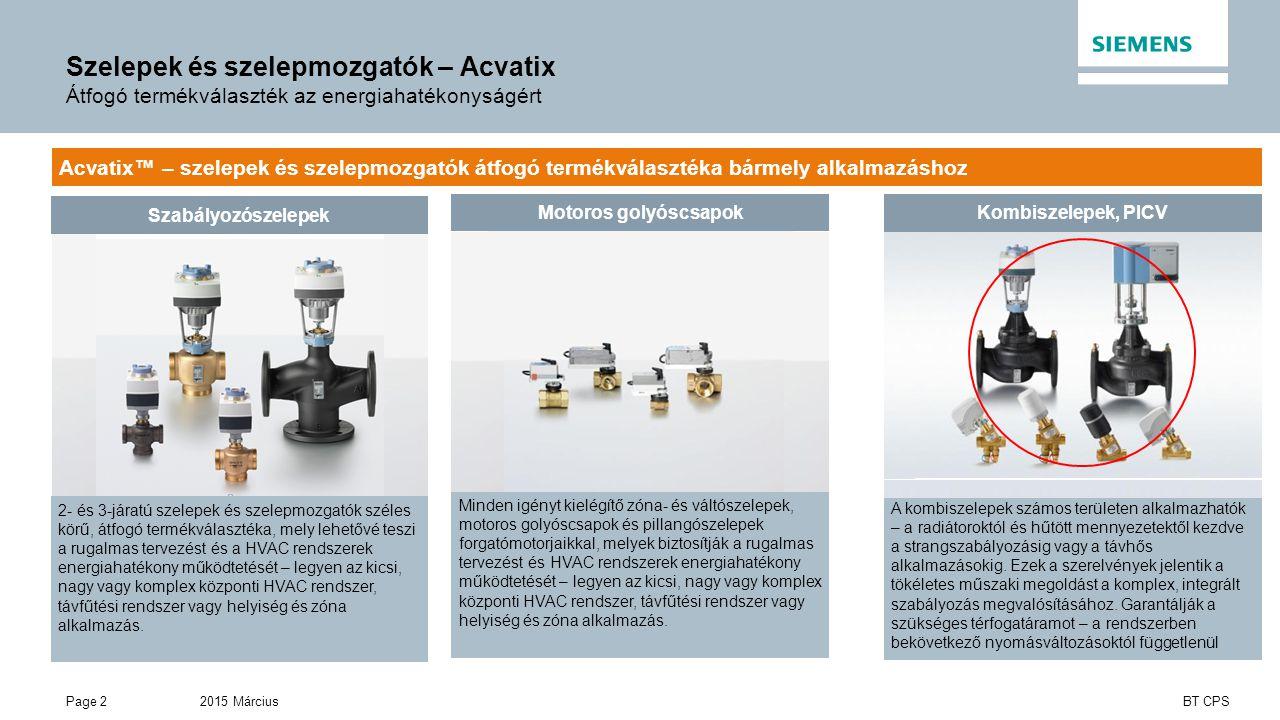 2015 MárciusPage 2 BT CPS Szelepek és szelepmozgatók – Acvatix Átfogó termékválaszték az energiahatékonyságért Acvatix™ – szelepek és szelepmozgatók átfogó termékválasztéka bármely alkalmazáshoz Szabályozószelepek 2- és 3-járatú szelepek és szelepmozgatók széles körű, átfogó termékválasztéka, mely lehetővé teszi a rugalmas tervezést és a HVAC rendszerek energiahatékony működtetését – legyen az kicsi, nagy vagy komplex központi HVAC rendszer, távfűtési rendszer vagy helyiség és zóna alkalmazás.