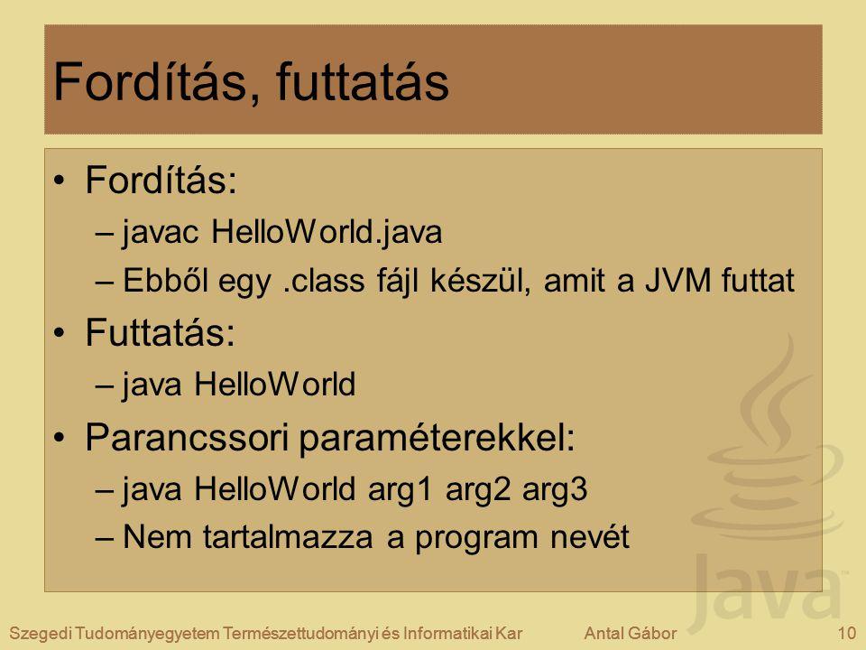Szegedi Tudományegyetem Természettudományi és Informatikai KarAntal Gábor10Szegedi Tudományegyetem Természettudományi és Informatikai KarAntal Gábor Fordítás, futtatás Fordítás: –javac HelloWorld.java –Ebből egy.class fájl készül, amit a JVM futtat Futtatás: –java HelloWorld Parancssori paraméterekkel: –java HelloWorld arg1 arg2 arg3 –Nem tartalmazza a program nevét Szegedi Tudományegyetem Természettudományi és Informatikai KarAntal Gábor10