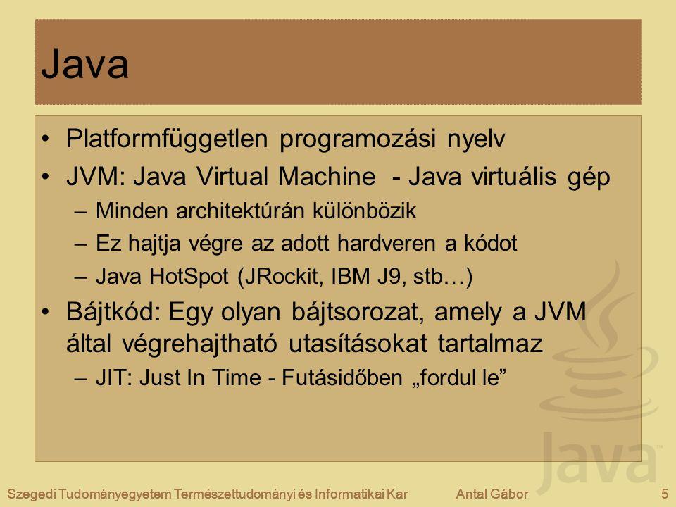 """Szegedi Tudományegyetem Természettudományi és Informatikai KarAntal Gábor5Szegedi Tudományegyetem Természettudományi és Informatikai KarAntal Gábor Java Platformfüggetlen programozási nyelv JVM: Java Virtual Machine - Java virtuális gép –Minden architektúrán különbözik –Ez hajtja végre az adott hardveren a kódot –Java HotSpot (JRockit, IBM J9, stb…) Bájtkód: Egy olyan bájtsorozat, amely a JVM által végrehajtható utasításokat tartalmaz –JIT: Just In Time - Futásidőben """"fordul le Szegedi Tudományegyetem Természettudományi és Informatikai KarAntal Gábor5"""