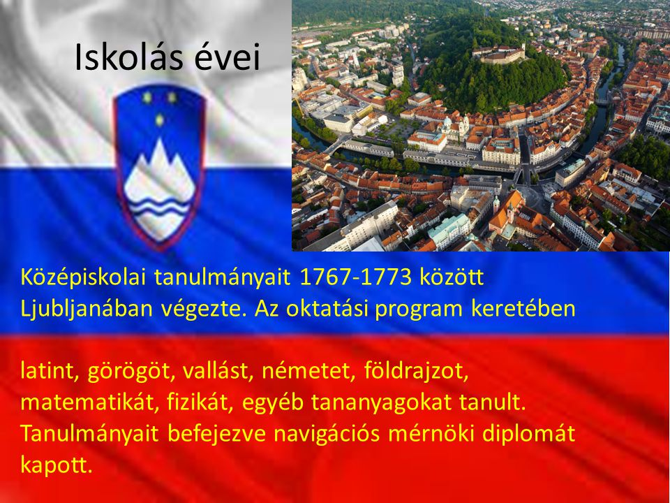 Iskolás évei Középiskolai tanulmányait 1767-1773 között Ljubljanában végezte. Az oktatási program keretében latint, görögöt, vallást, németet, földraj