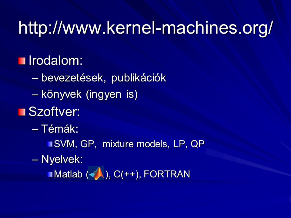 http://www.kernel-machines.org/ Irodalom: –bevezetések, publikációk –könyvek (ingyen is) Szoftver: –Témák: SVM, GP, mixture models, LP, QP –Nyelvek: Matlab ( ), C(++), FORTRAN
