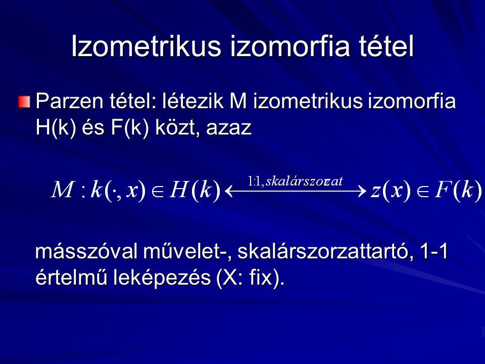 Izometrikus izomorfia tétel Parzen tétel: létezik M izometrikus izomorfia H(k) és F(k) közt, azaz másszóval művelet-, skalárszorzattartó, 1-1 értelmű leképezés (X: fix).