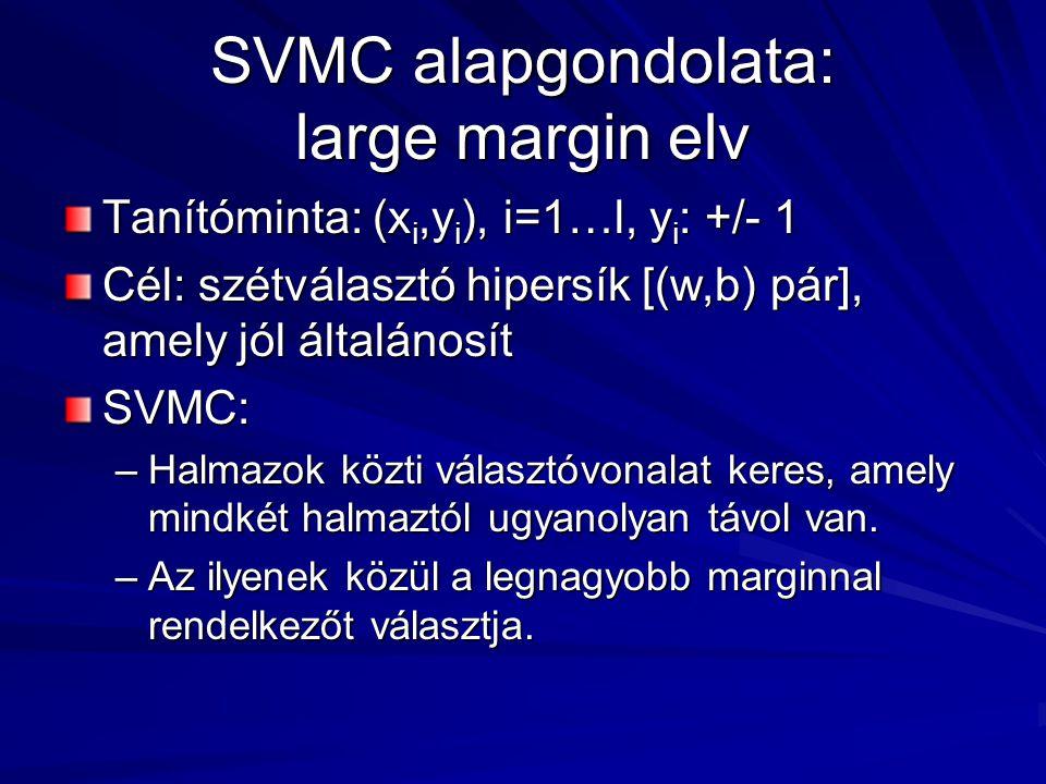 SVMC alapgondolata: large margin elv Tanítóminta: (x i,y i ), i=1…l, y i : +/- 1 Cél: szétválasztó hipersík [(w,b) pár], amely jól általánosít SVMC: –Halmazok közti választóvonalat keres, amely mindkét halmaztól ugyanolyan távol van.