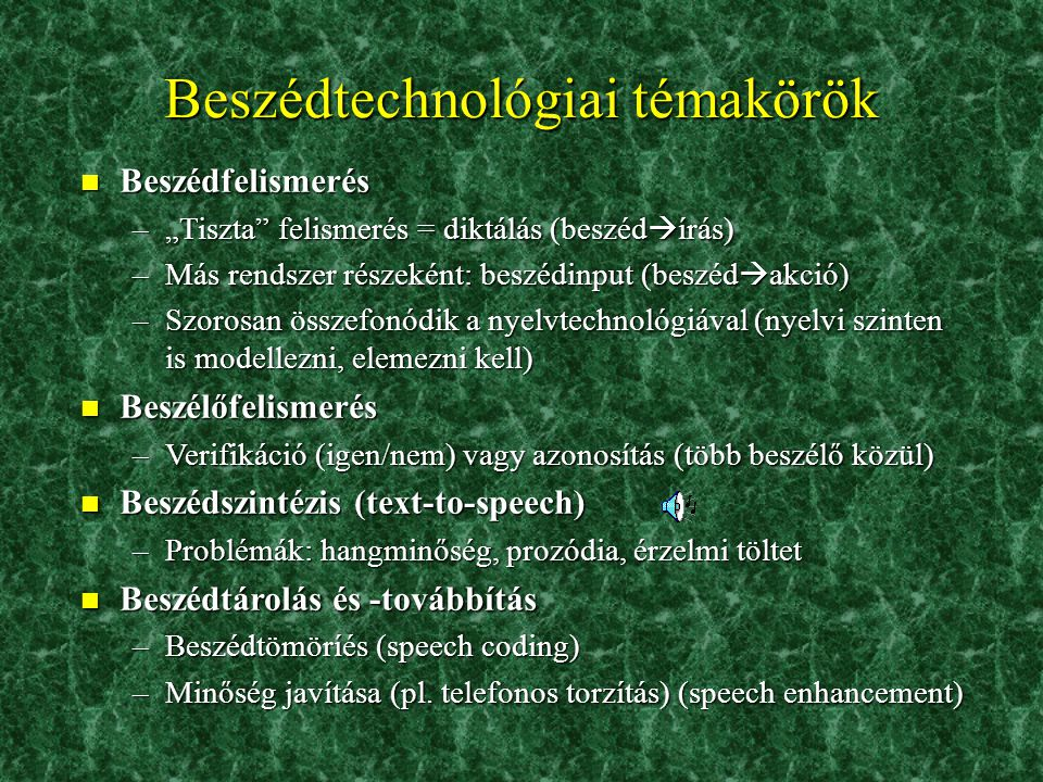 """Beszédtechnológiai témakörök n Beszédfelismerés –""""Tiszta felismerés = diktálás (beszéd  írás) –Más rendszer részeként: beszédinput (beszéd  akció) –Szorosan összefonódik a nyelvtechnológiával (nyelvi szinten is modellezni, elemezni kell) n Beszélőfelismerés –Verifikáció (igen/nem) vagy azonosítás (több beszélő közül) n Beszédszintézis (text-to-speech) –Problémák: hangminőség, prozódia, érzelmi töltet n Beszédtárolás és -továbbítás –Beszédtömöríés (speech coding) –Minőség javítása (pl."""