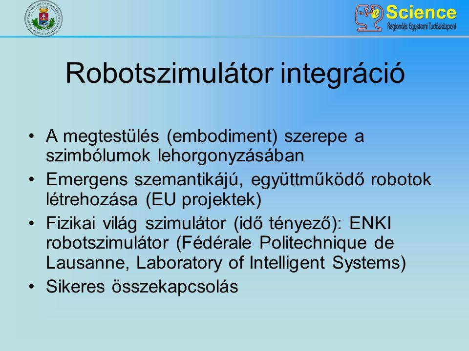 Robotszimulátor integráció A megtestülés (embodiment) szerepe a szimbólumok lehorgonyzásában Emergens szemantikájú, együttműködő robotok létrehozása (EU projektek) Fizikai világ szimulátor (idő tényező): ENKI robotszimulátor (Fédérale Politechnique de Lausanne, Laboratory of Intelligent Systems) Sikeres összekapcsolás