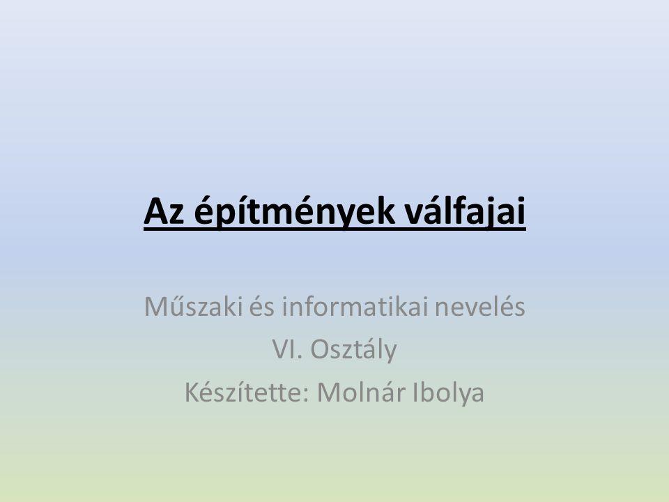 Az építmények válfajai Műszaki és informatikai nevelés VI. Osztály Készítette: Molnár Ibolya