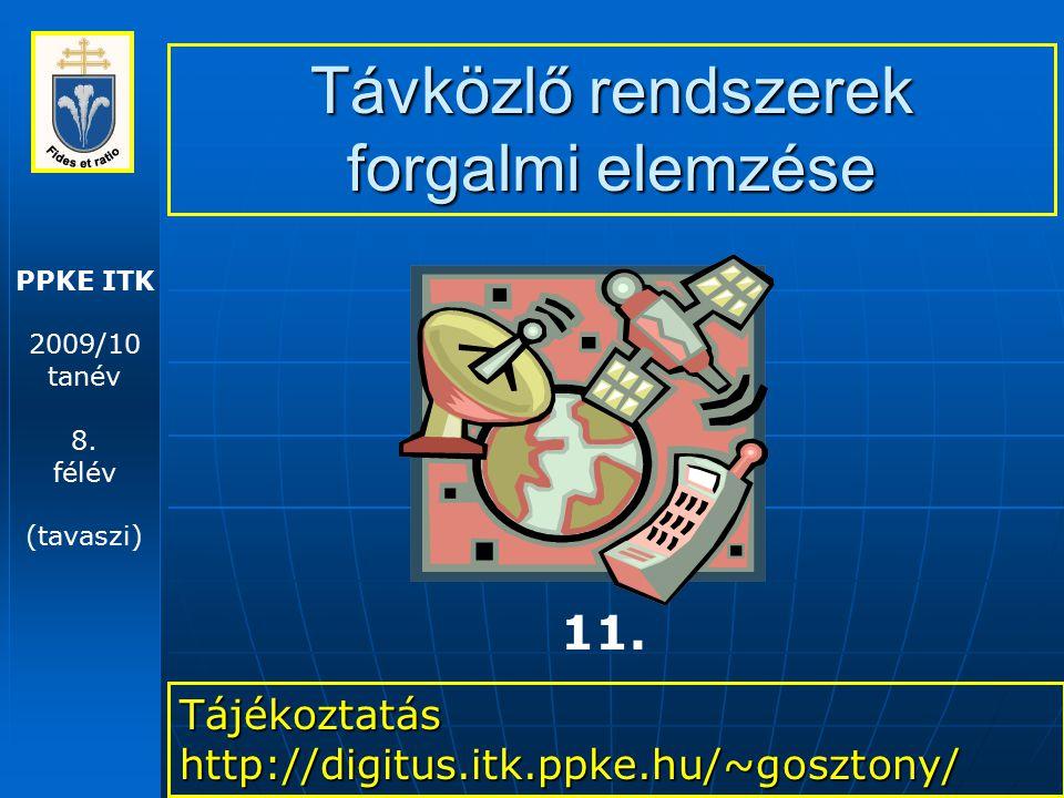 PPKE ITK 2009/10 tanév 8. félév (tavaszi) Távközlő rendszerek forgalmi elemzése Tájékoztatás http://digitus.itk.ppke.hu/~gosztony/ 11.
