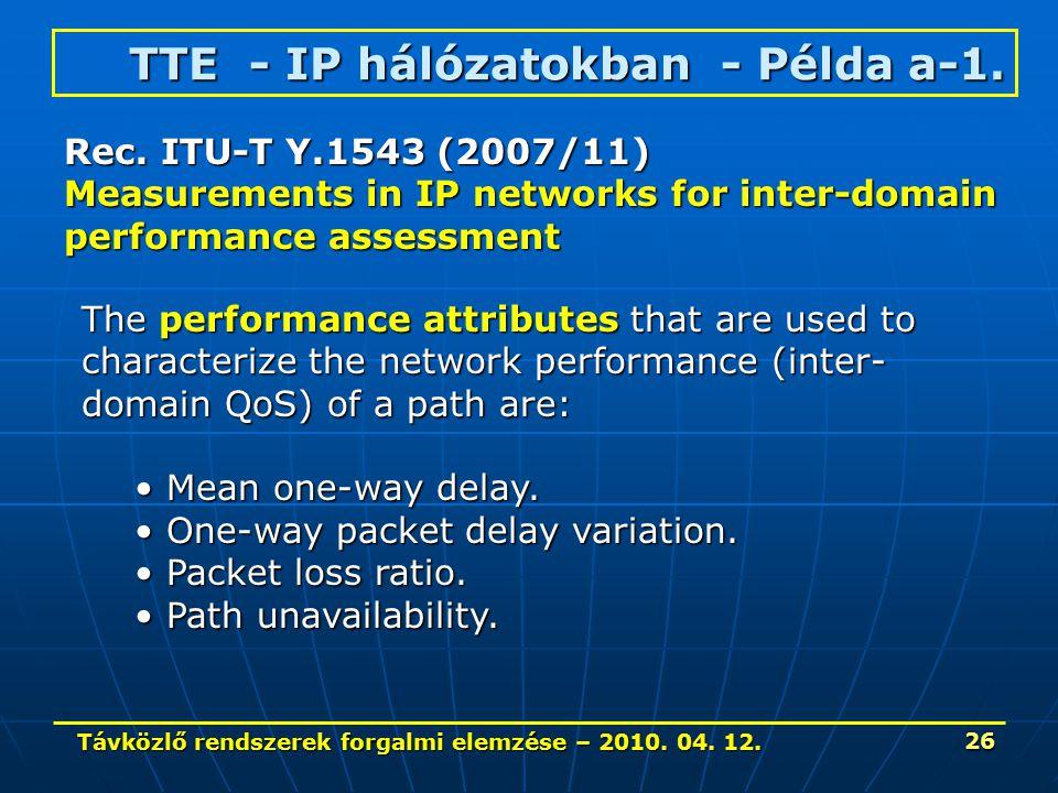 Távközlő rendszerek forgalmi elemzése – 2010. 04. 12. 26 TTE - IP hálózatokban - Példa a-1. Rec. ITU-T Y.1543 (2007/11) Measurements in IP networks fo