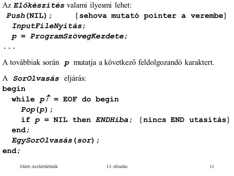 Máté: Architektúrák13. előadás11 Az Előkészítés valami ilyesmi lehet: Push(NIL);  sehova mutató pointer a verembe  InputFileNyitás; p = ProgramSzöve