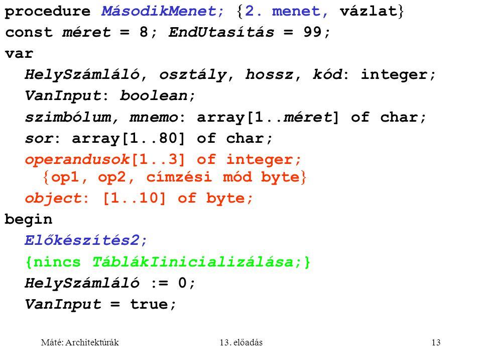 Máté: Architektúrák13. előadás13 procedure MásodikMenet;  2. menet, vázlat  const méret = 8; EndUtasítás = 99; var HelySzámláló, osztály, hossz, kód
