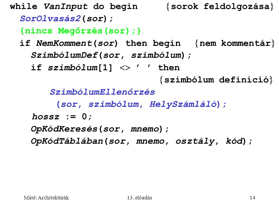 Máté: Architektúrák13. előadás14 while VanInput do begin  sorok feldolgozása  SorOlvasás2(sor); {nincs Megőrzés(sor);} if NemKomment(sor) then begin