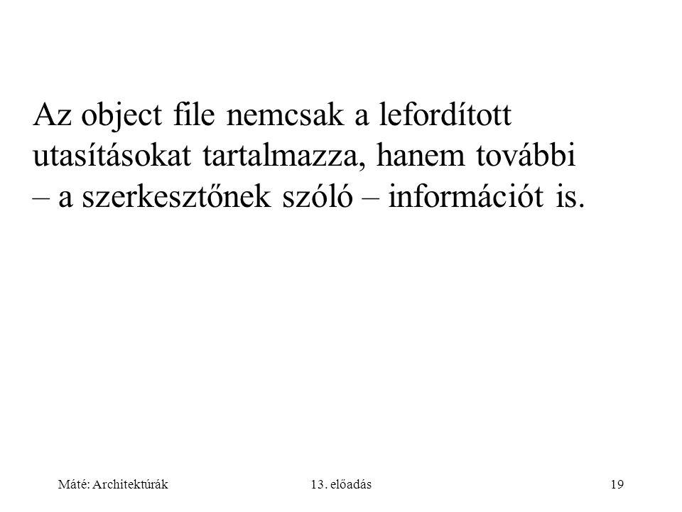 Máté: Architektúrák13. előadás19 Az object file nemcsak a lefordított utasításokat tartalmazza, hanem további – a szerkesztőnek szóló – információt is