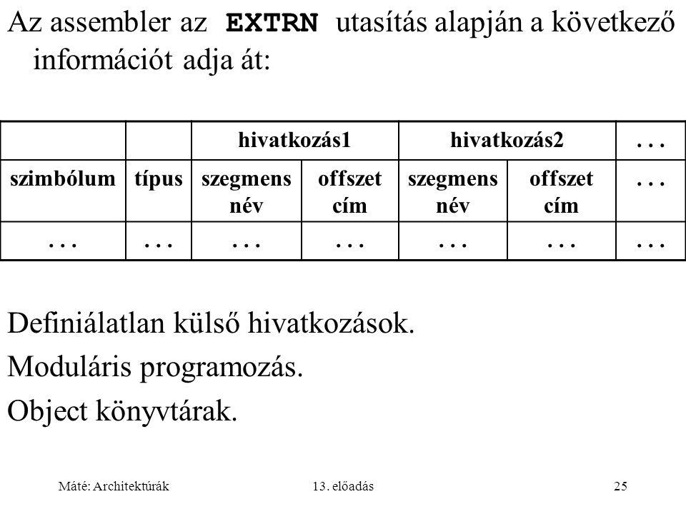 Máté: Architektúrák13. előadás25 Az assembler az EXTRN utasítás alapján a következő információt adja át: Definiálatlan külső hivatkozások. Moduláris p