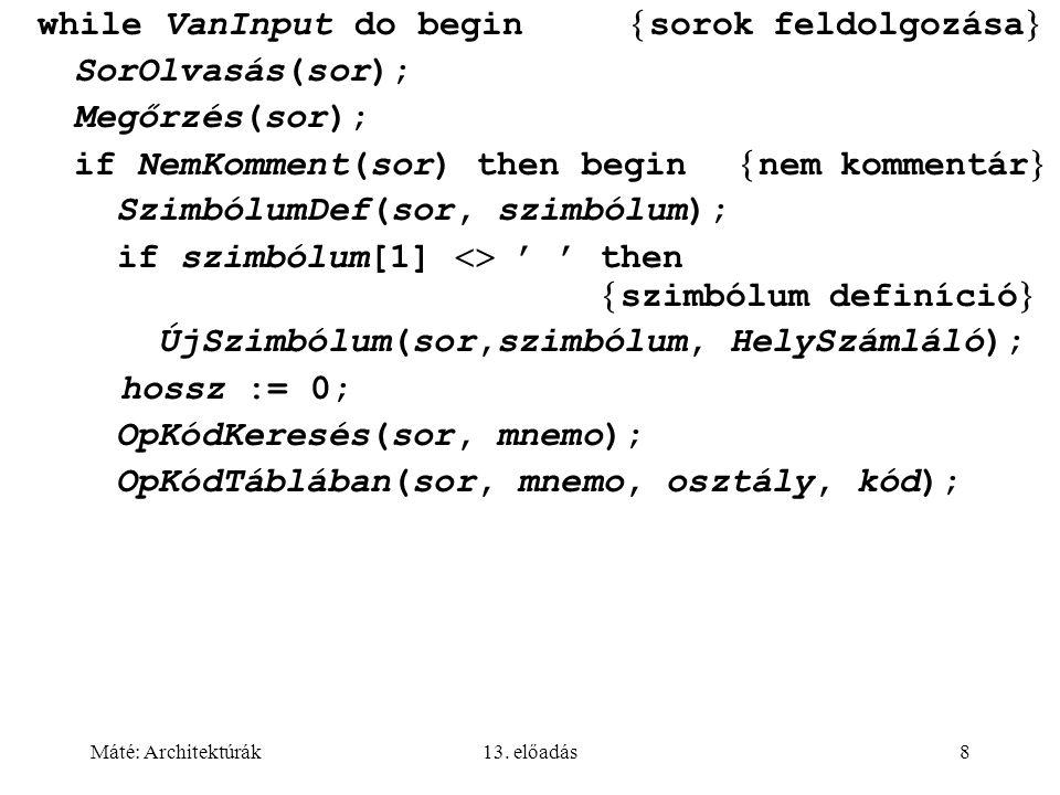 Máté: Architektúrák13. előadás8 while VanInput do begin  sorok feldolgozása  SorOlvasás(sor); Megőrzés(sor); if NemKomment(sor) then begin  nem kom