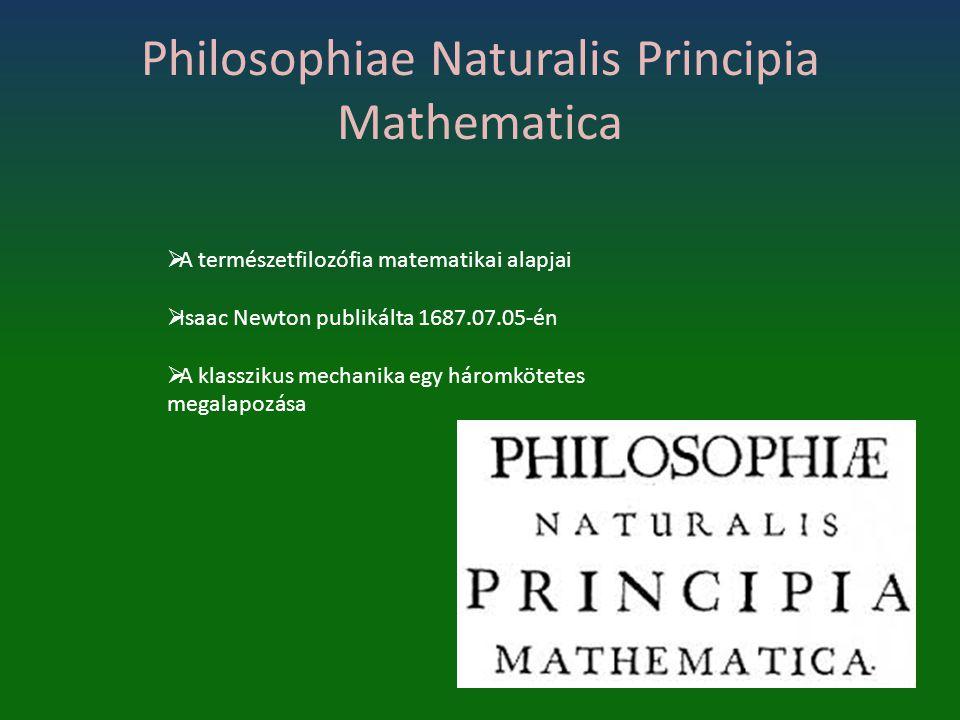 Philosophiae Naturalis Principia Mathematica  A természetfilozófia matematikai alapjai  Isaac Newton publikálta 1687.07.05-én  A klasszikus mechani