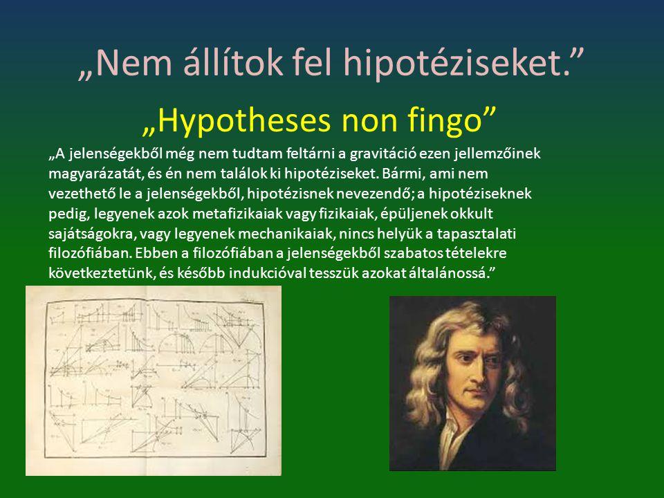 """""""Nem állítok fel hipotéziseket."""" """"Hypotheses non fingo"""" """"A jelenségekből még nem tudtam feltárni a gravitáció ezen jellemzőinek magyarázatát, és én ne"""