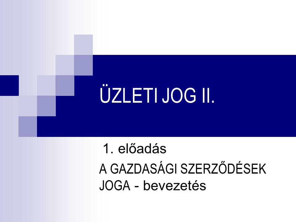 ÜZLETI JOG II. 1. előadás A GAZDASÁGI SZERZŐDÉSEK JOGA - bevezetés